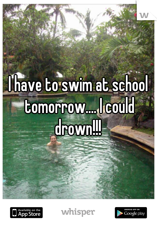 I have to swim at school tomorrow.... I could drown!!!