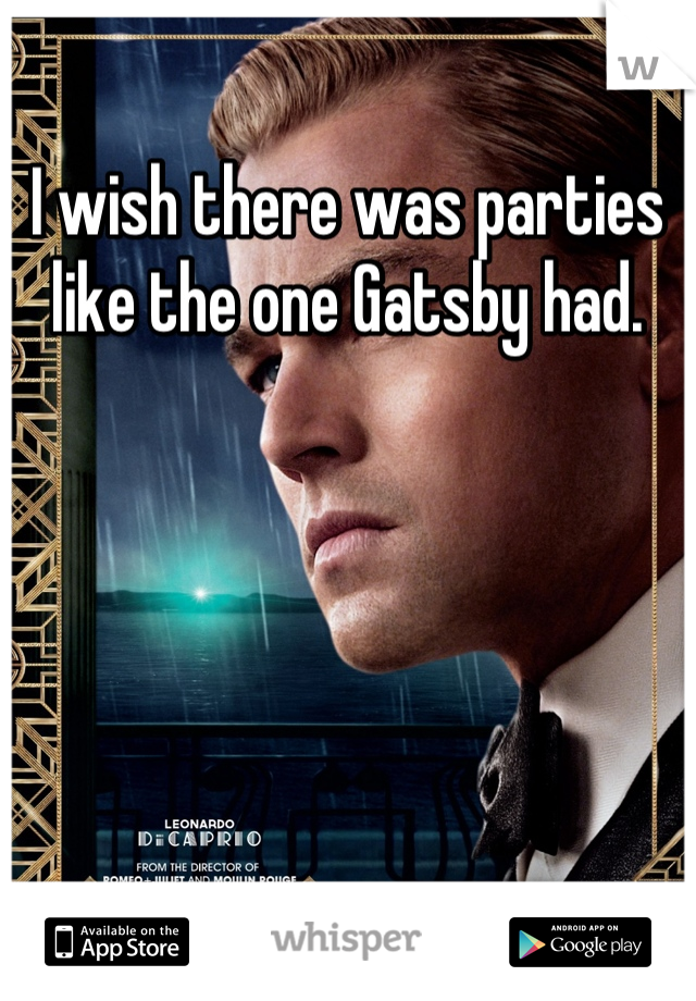 I wish there was parties like the one Gatsby had.