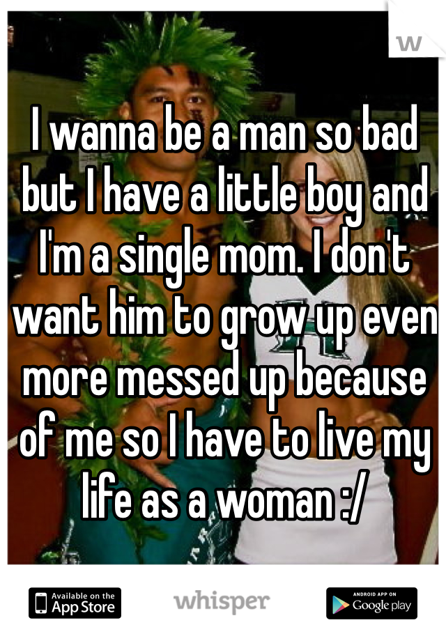 I wanna be a man so bad but I have a little boy and I'm a single mom. I don't want him to grow up even more messed up because of me so I have to live my life as a woman :/