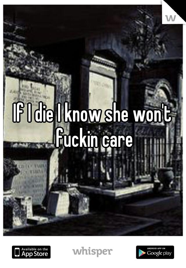 If I die I know she won't fuckin care