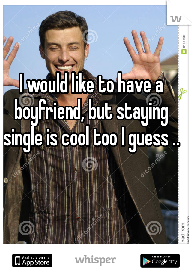 I would like to have a boyfriend, but staying single is cool too I guess ..
