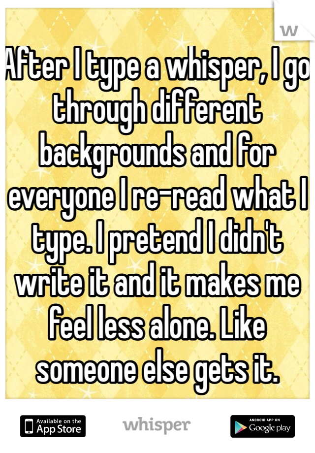 After I type a whisper, I go through different backgrounds and for everyone I re-read what I type. I pretend I didn't write it and it makes me feel less alone. Like someone else gets it.