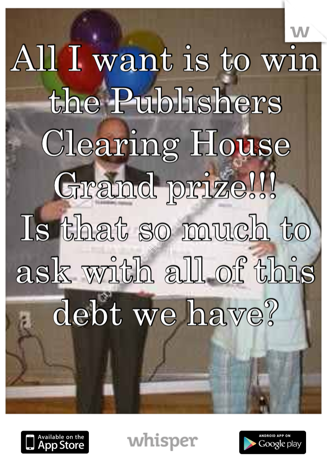 All I want is to win the Publishers Clearing House Grand prize!!!        Is that so much to ask with all of this debt we have?