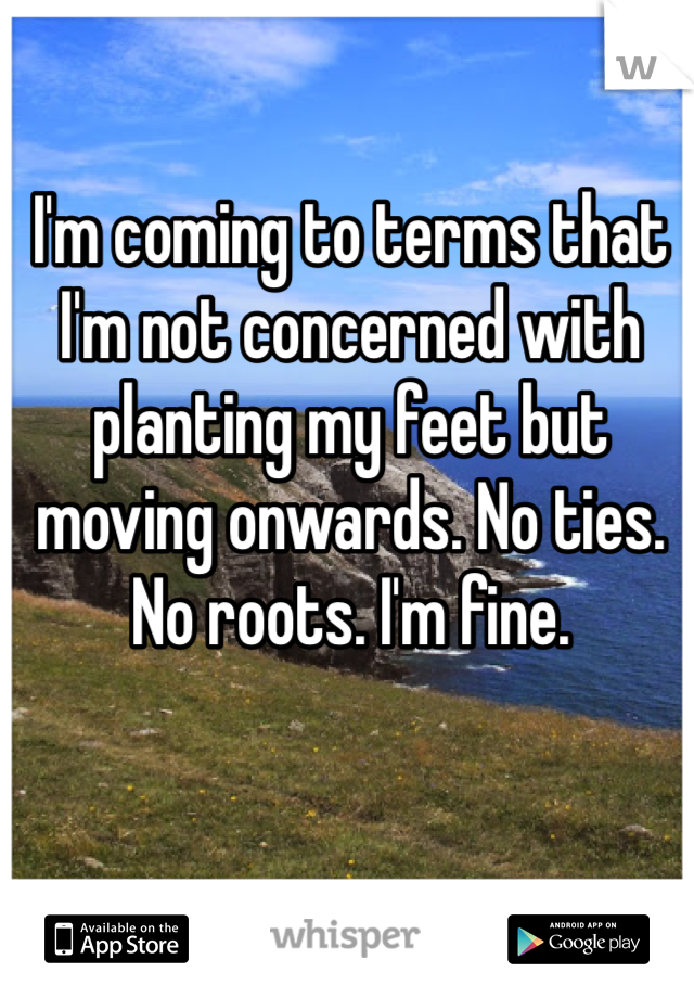 I'm coming to terms that I'm not concerned with planting my feet but moving onwards. No ties. No roots. I'm fine.