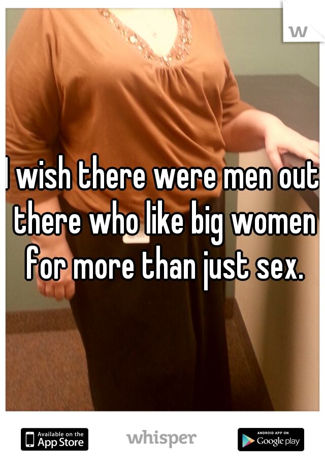 I wish there were men out there who like big women for more than just sex.
