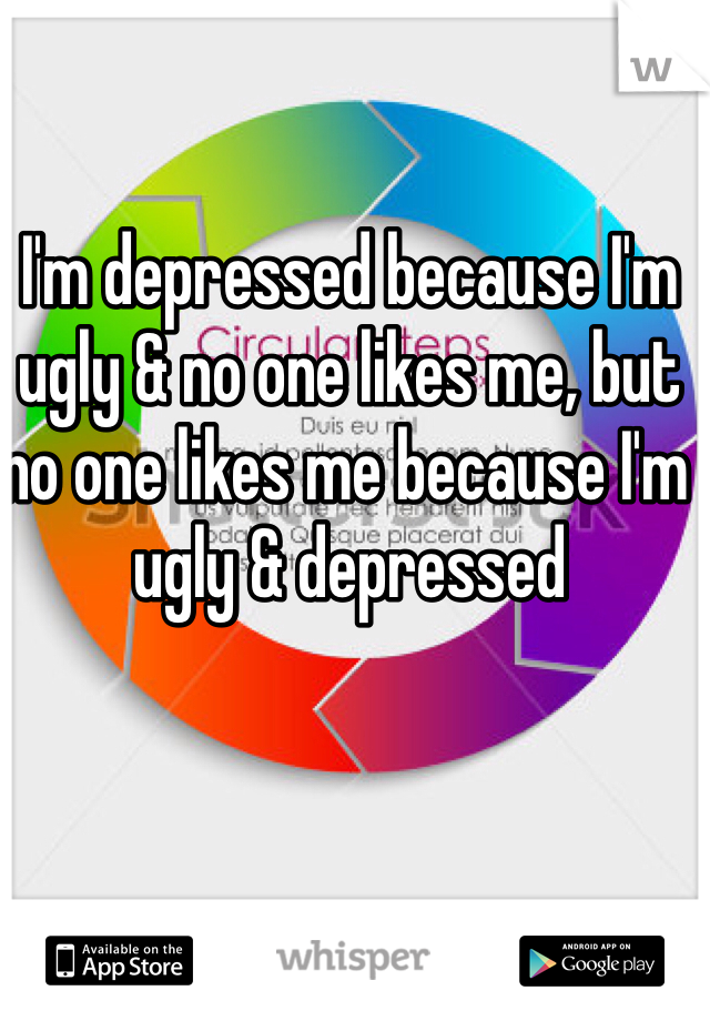 I'm depressed because I'm ugly & no one likes me, but no one likes me because I'm ugly & depressed
