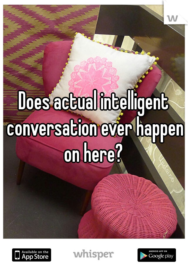 Does actual intelligent conversation ever happen on here?