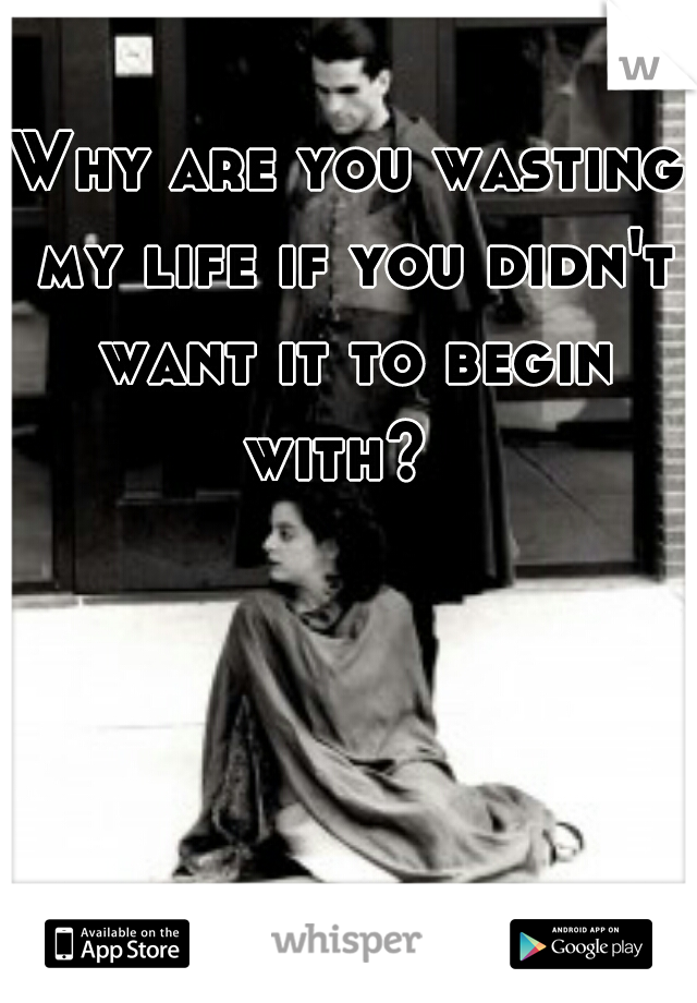 Why are you wasting my life if you didn't want it to begin with?
