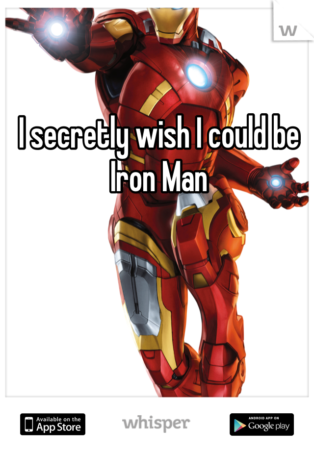 I secretly wish I could be Iron Man