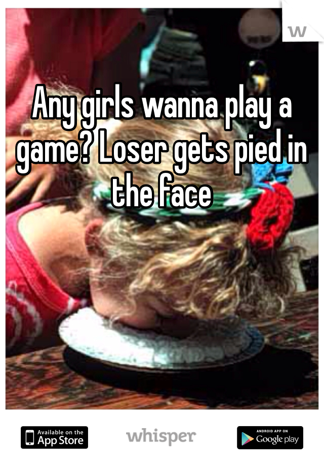 Any girls wanna play a game? Loser gets pied in the face