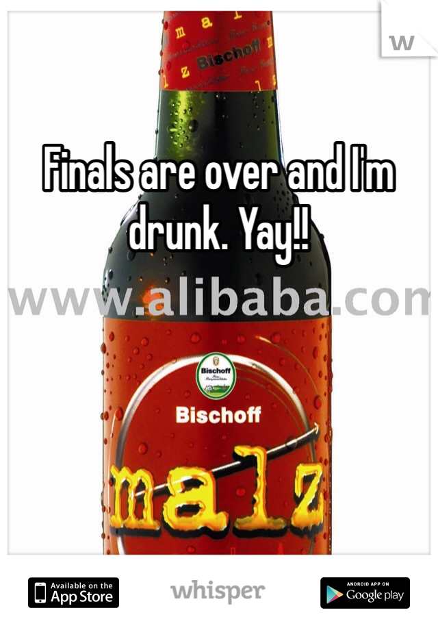 Finals are over and I'm drunk. Yay!!