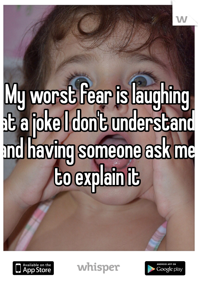 My worst fear is laughing at a joke I don't understand and having someone ask me to explain it