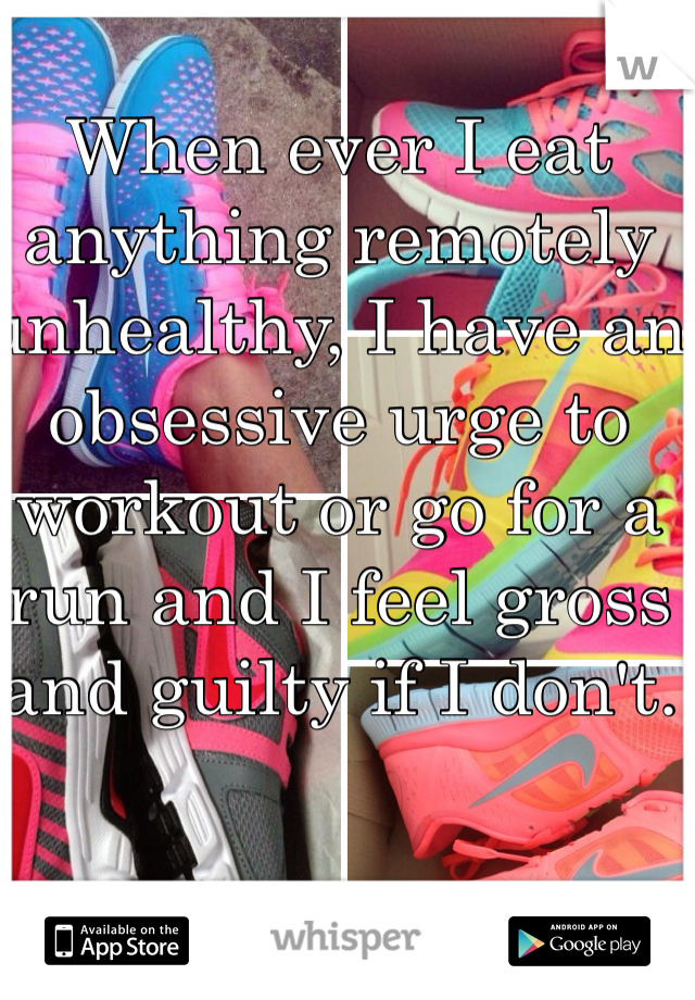 When ever I eat anything remotely unhealthy, I have an obsessive urge to workout or go for a run and I feel gross and guilty if I don't.