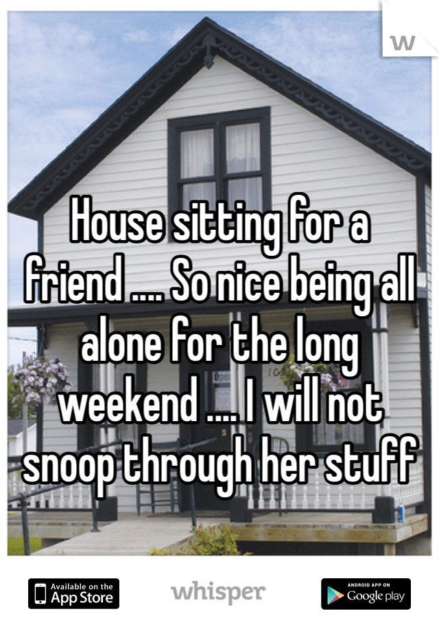 House sitting for a friend .... So nice being all alone for the long weekend .... I will not snoop through her stuff