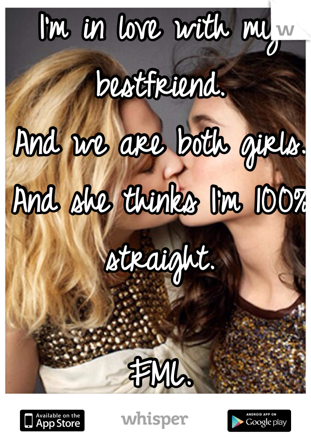 I'm in love with my bestfriend.  And we are both girls.  And she thinks I'm 100% straight.   FML.