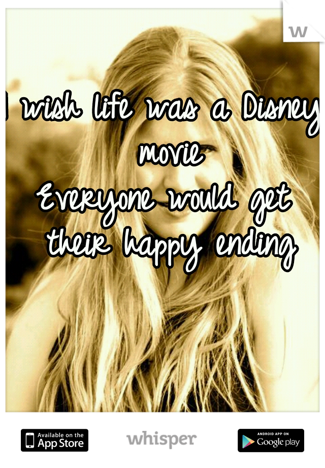 I wish life was a Disney movie Everyone would get their happy ending