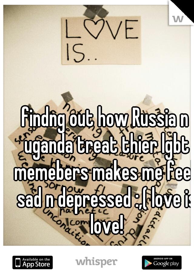 findng out how Russia n uganda treat thier lgbt memebers makes me feek sad n depressed :,( love is love!