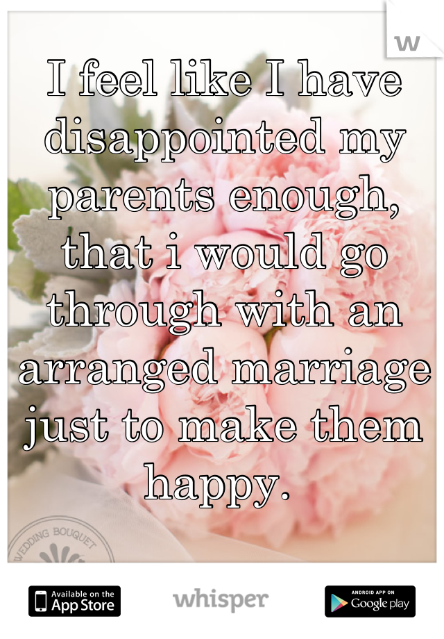 I feel like I have disappointed my parents enough, that i would go through with an arranged marriage  just to make them happy.