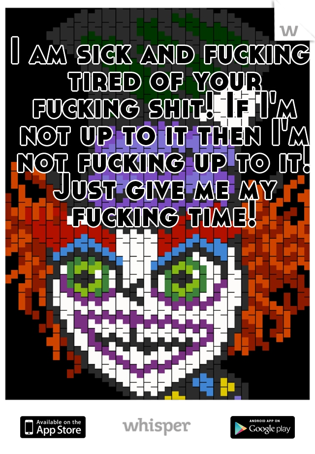 I am sick and fucking tired of your fucking shit! If I'm not up to it then I'm not fucking up to it! Just give me my fucking time!
