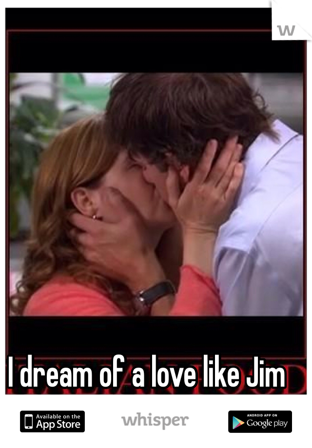 I dream of a love like Jim and Pam's....