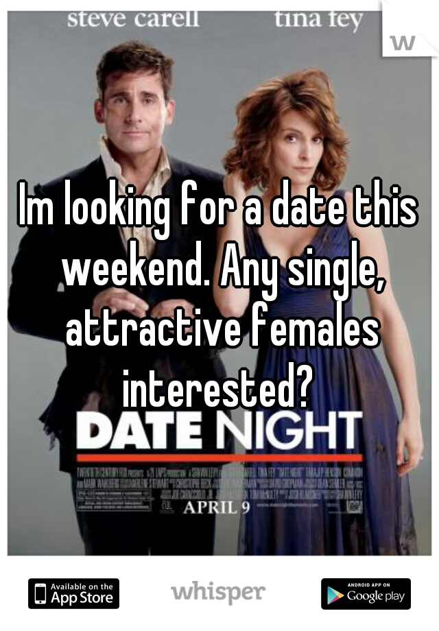 Im looking for a date this weekend. Any single, attractive females interested?