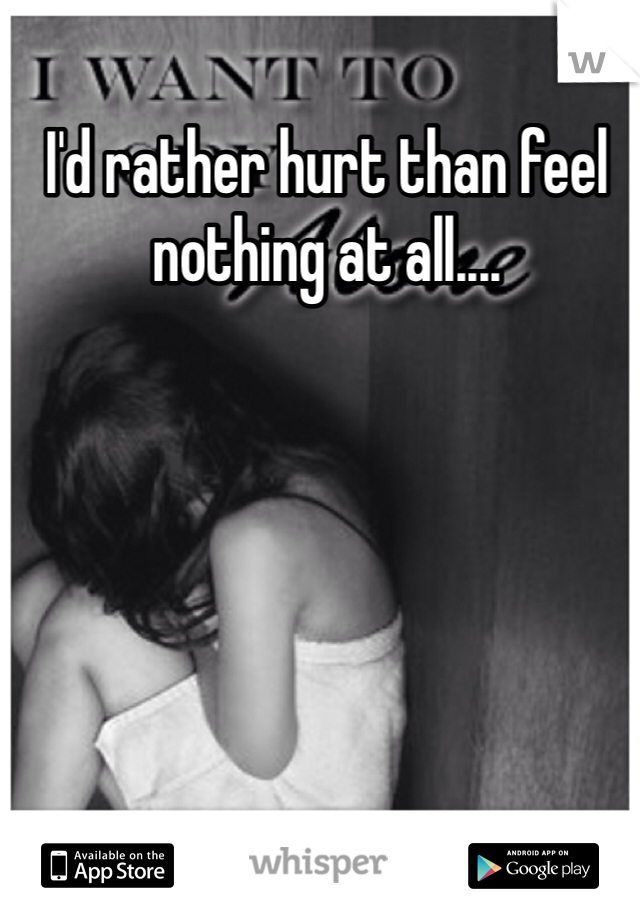 I'd rather hurt than feel nothing at all....