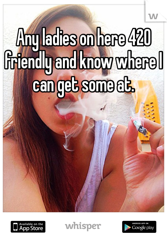Any ladies on here 420 friendly and know where I can get some at.