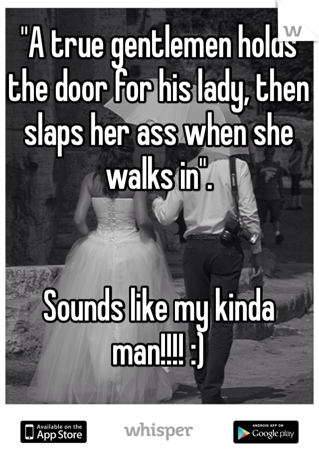 """""""A true gentlemen holds the door for his lady, then slaps her ass when she walks in"""".         Sounds like my kinda man!!!! :)"""