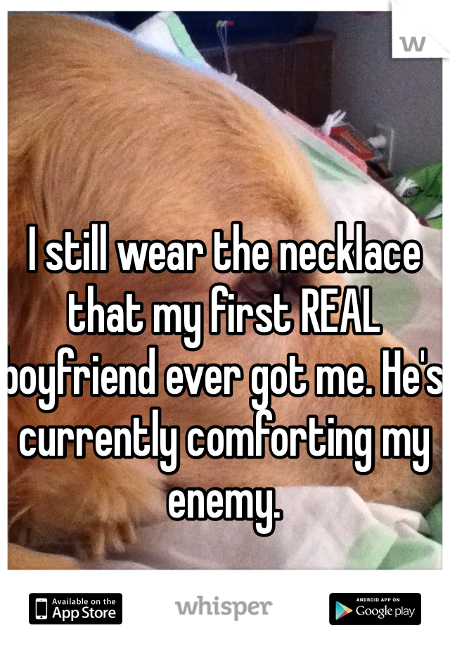 I still wear the necklace that my first REAL boyfriend ever got me. He's currently comforting my enemy.