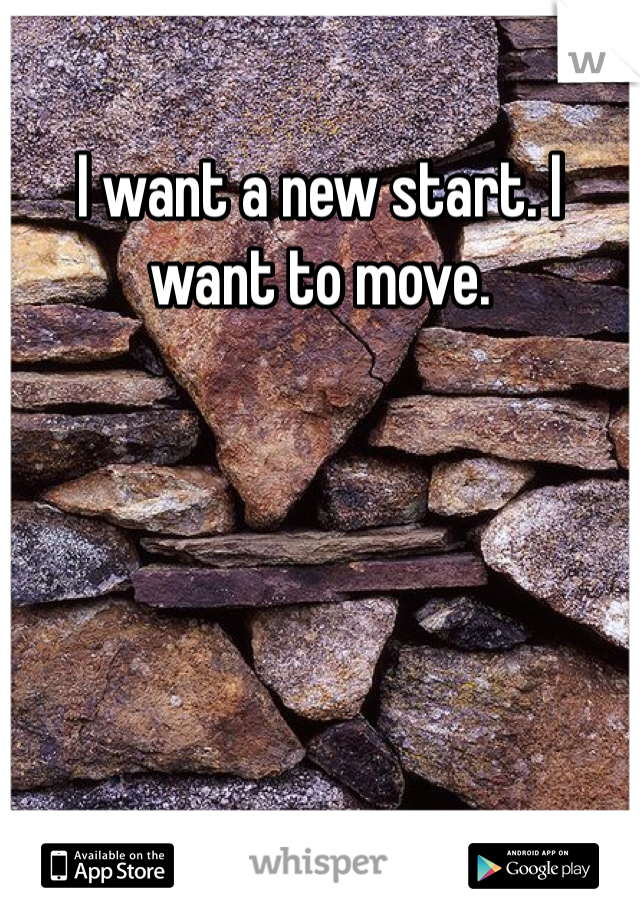 I want a new start. I want to move.