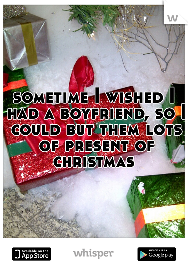 sometime I wished I had a boyfriend, so I could but them lots of present of christmas