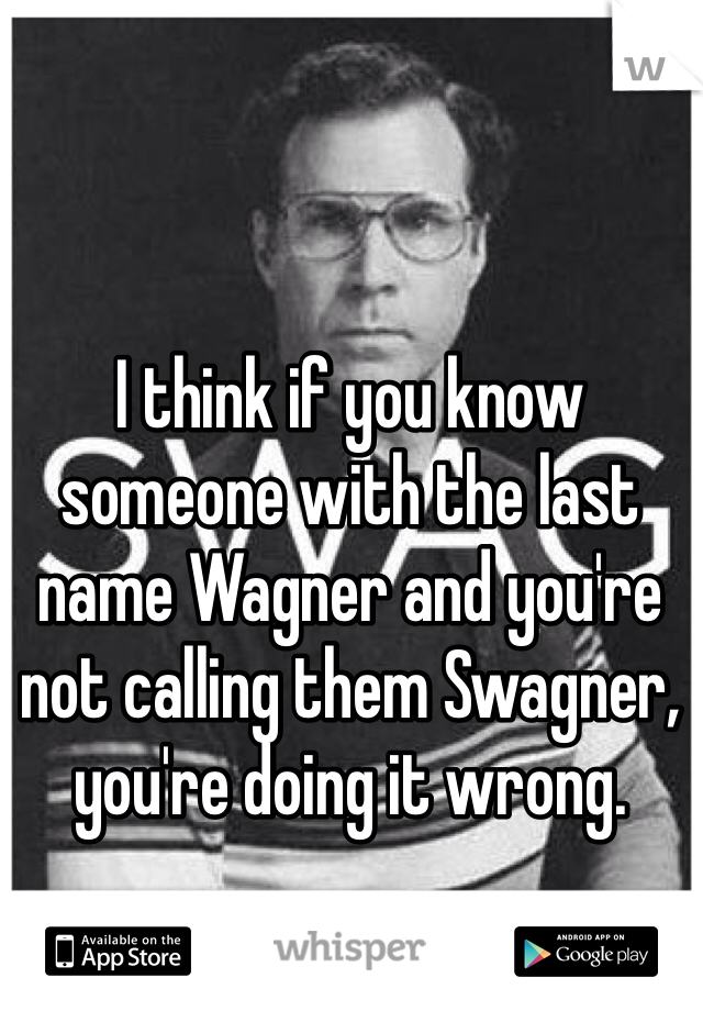I think if you know someone with the last name Wagner and you're not calling them Swagner, you're doing it wrong.