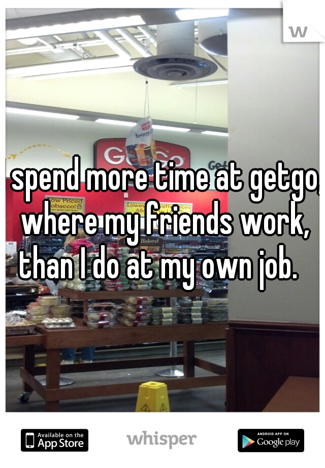 I spend more time at getgo, where my friends work, than I do at my own job.