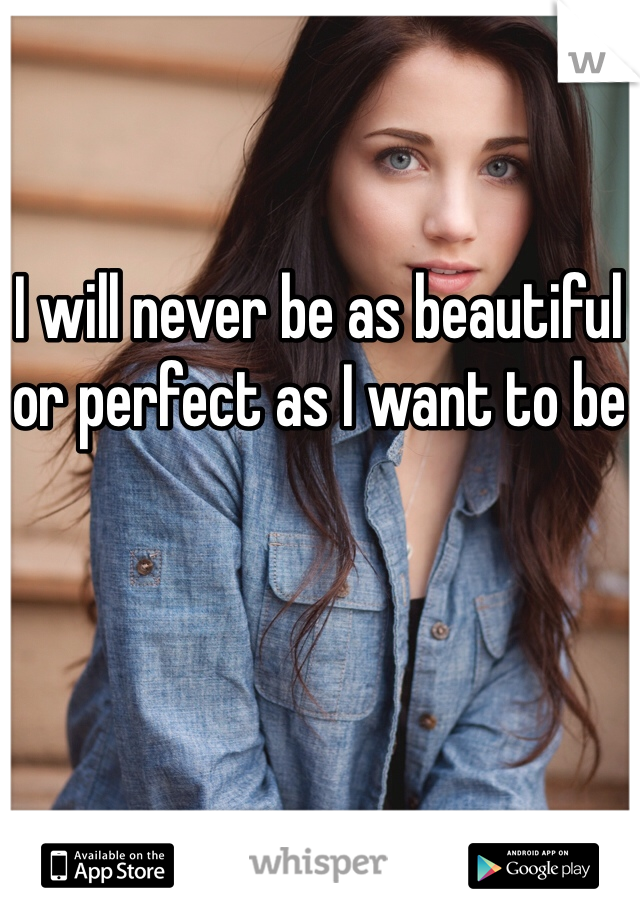 I will never be as beautiful or perfect as I want to be