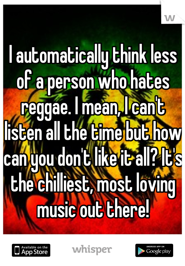 I automatically think less of a person who hates reggae. I mean, I can't listen all the time but how can you don't like it all? It's the chilliest, most loving music out there!