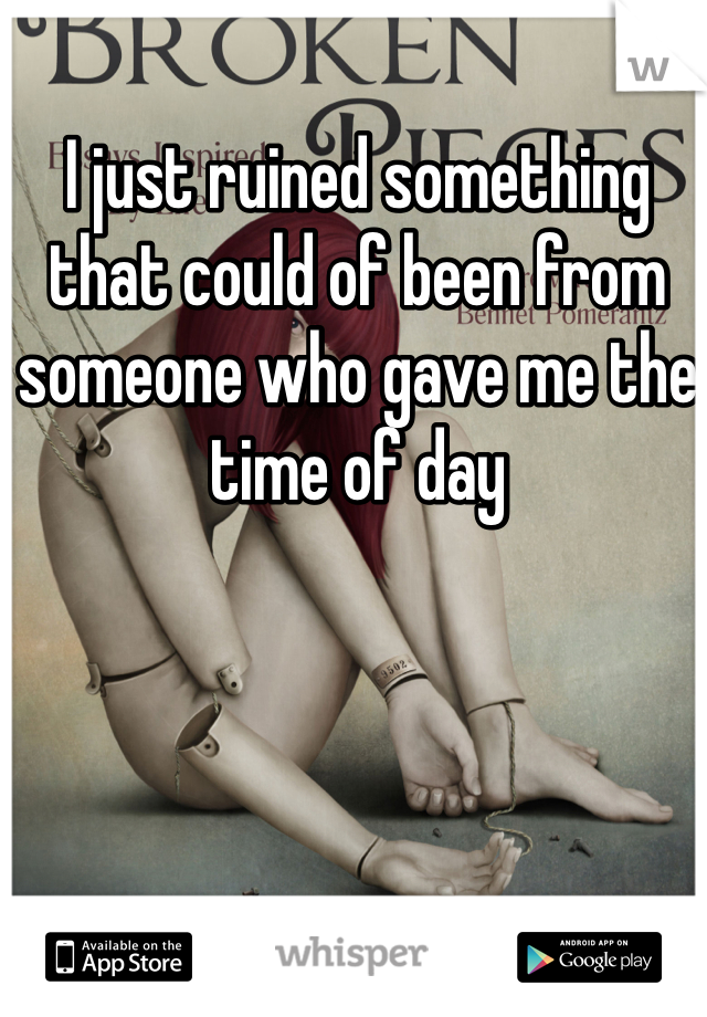 I just ruined something that could of been from someone who gave me the time of day