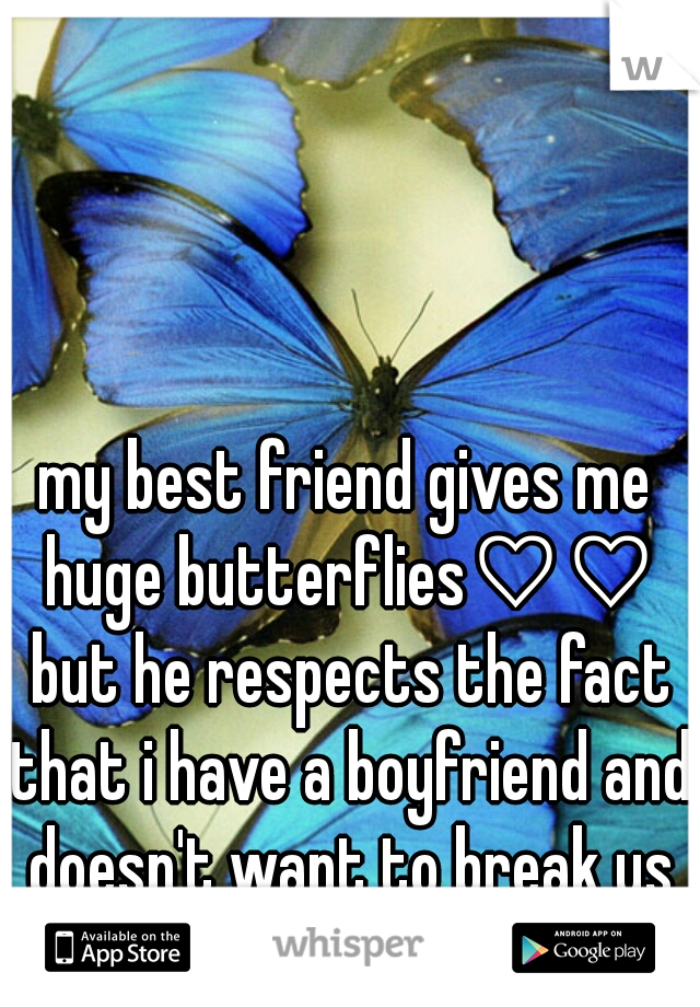 my best friend gives me huge butterflies♡♡ but he respects the fact that i have a boyfriend and doesn't want to break us up or be a rebound.