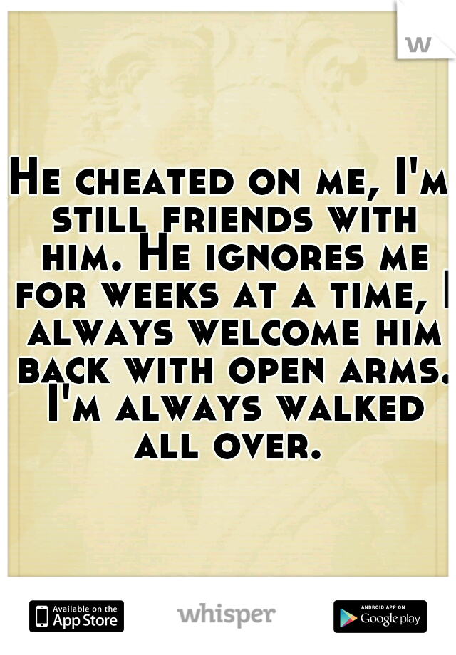 He cheated on me, I'm still friends with him. He ignores me for weeks at a time, I always welcome him back with open arms. I'm always walked all over.
