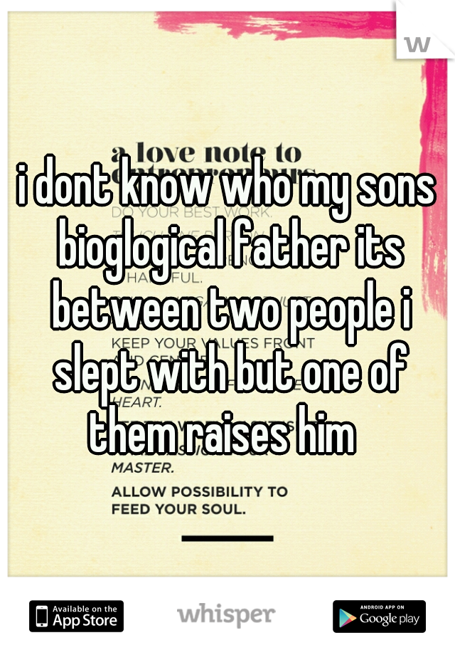 i dont know who my sons bioglogical father its between two people i slept with but one of them raises him