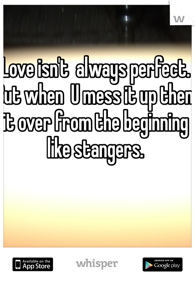 Love isn't  always perfect. But when  U mess it up then it over from the beginning like stangers.