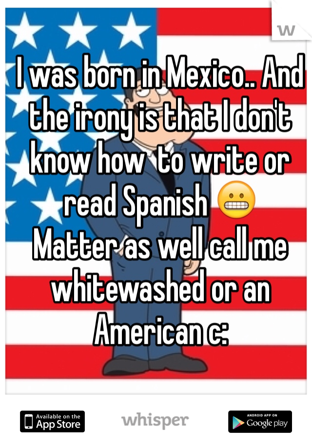 I was born in Mexico.. And the irony is that I don't know how  to write or read Spanish 😬 Matter as well call me whitewashed or an American c: