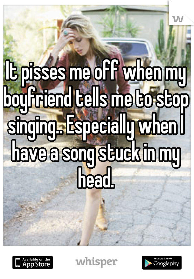 It pisses me off when my boyfriend tells me to stop singing.. Especially when I have a song stuck in my head.