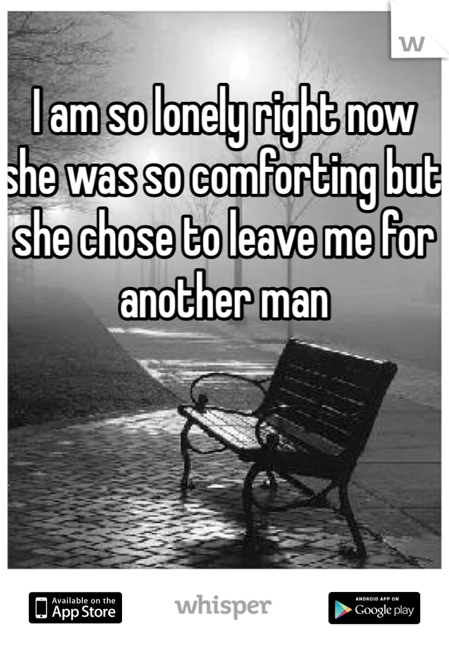 I am so lonely right now she was so comforting but she chose to leave me for another man