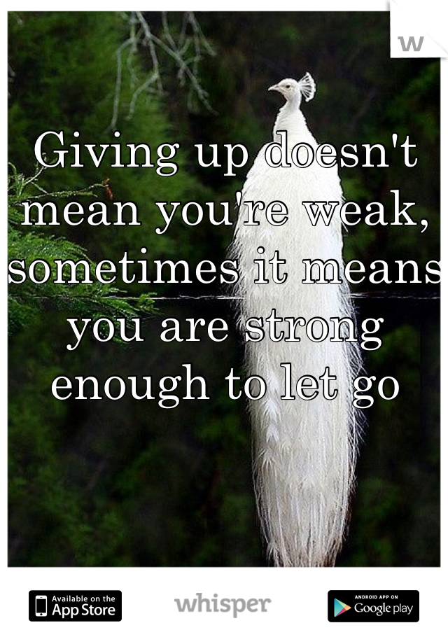 Giving up doesn't mean you're weak, sometimes it means you are strong enough to let go
