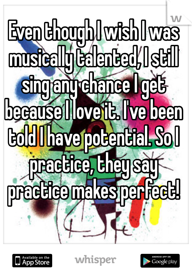 Even though I wish I was musically talented, I still sing any chance I get because I love it. I've been told I have potential. So I practice, they say practice makes perfect!