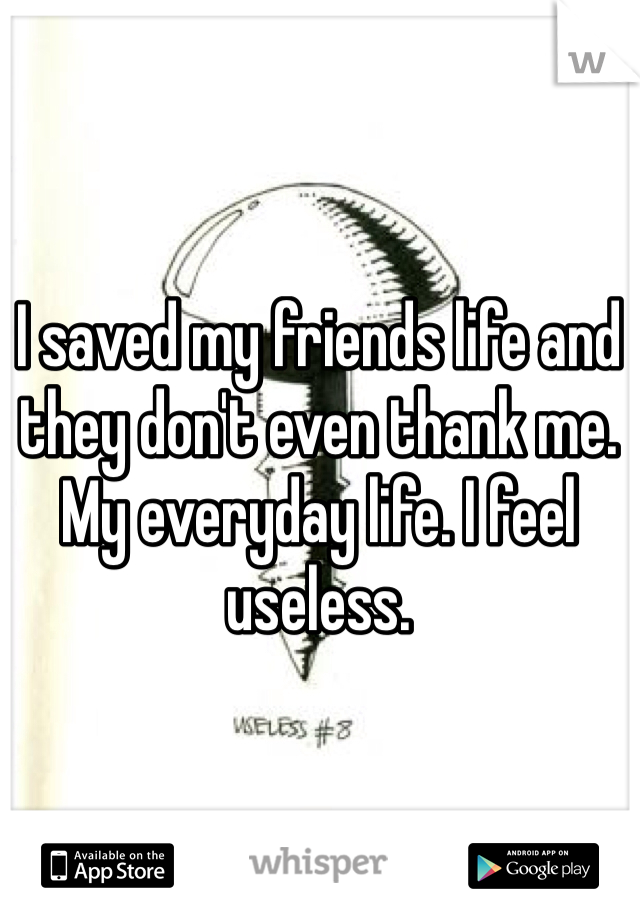 I saved my friends life and they don't even thank me. My everyday life. I feel useless.