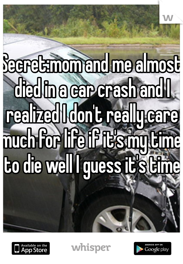 Secret:mom and me almost died in a car crash and I realized I don't really care much for life if it's my time to die well I guess it's time