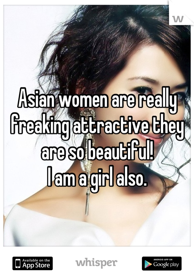 Asian women are really freaking attractive they are so beautiful!  I am a girl also.