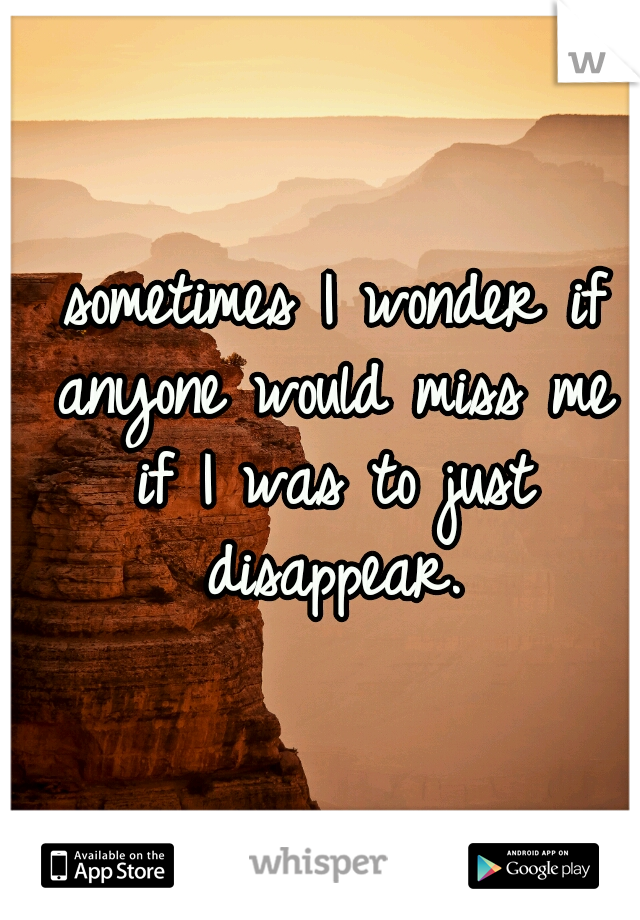 sometimes I wonder if anyone would miss me if I was to just disappear.