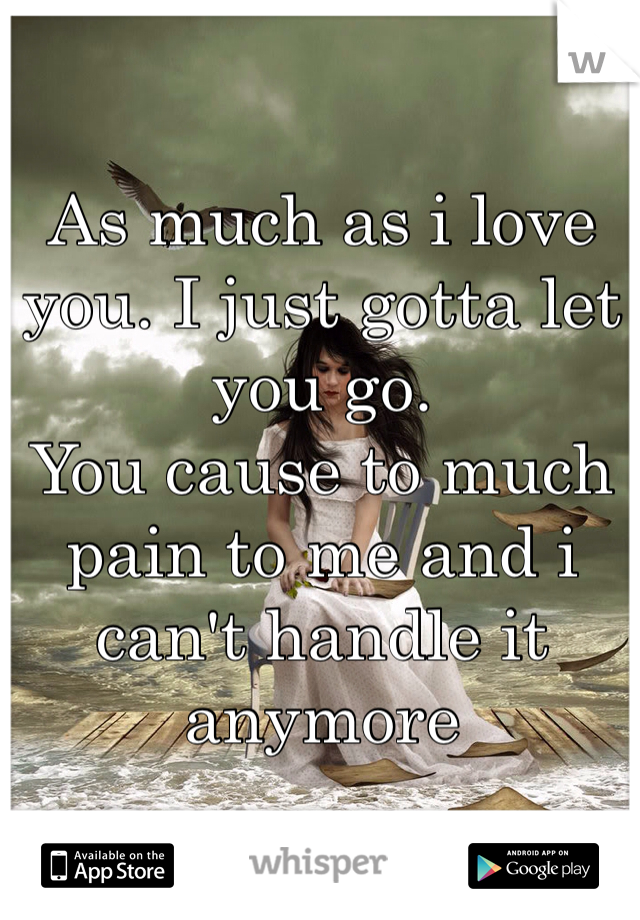 As much as i love you. I just gotta let you go.  You cause to much pain to me and i can't handle it anymore